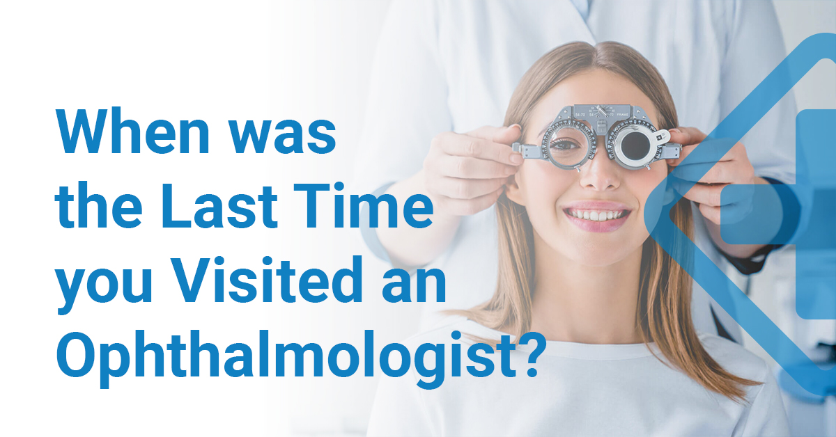 When was the last time you visited the Ophthalmologist?
